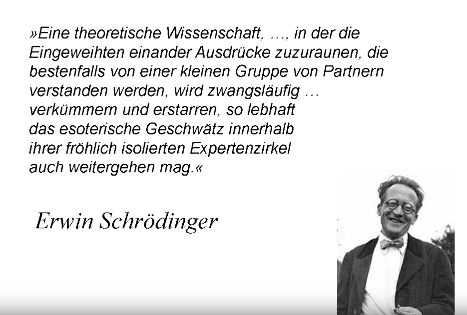Erwin Schrödiger Zitat (verkürzt): Eine theoretische Wissenschaft die sprachlich nur ihr eigenes Süppchien kocht wird zwangsläufig verkümmern.