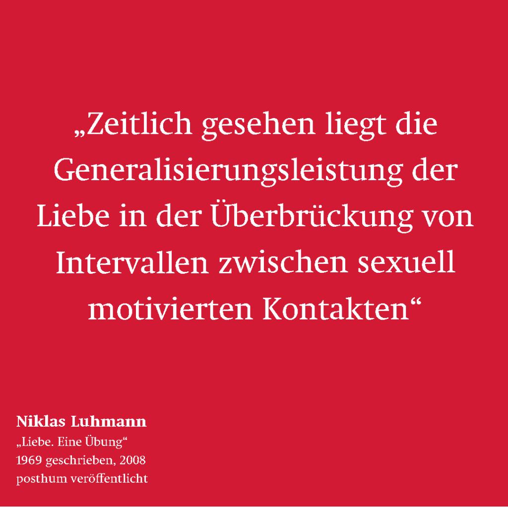 """Zitat von Niklas Luhmann: """"Zeitlich gesehen liegt die Generalisierungsleistung der Liebe in der Überbrückung von Intervallen zwischen sexuall motivierten Kontakten."""""""