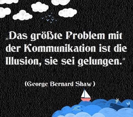 """Eines der wenigen guten Zitate von Bernard Shaw: """"Das größte Problem mit der Kommunikation ist die Illusion, sie sei gelungen."""""""