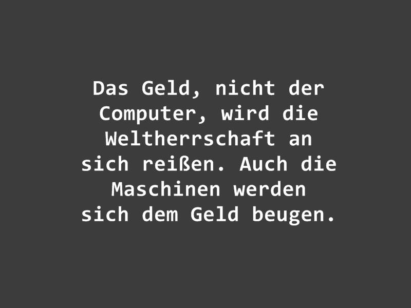 """Zitat von mir: """"Das Geld, nicht der Computer, wird die Weltherrschaft an sich reißen. Auch die Maschinen werden sich dem Geld beugen."""""""