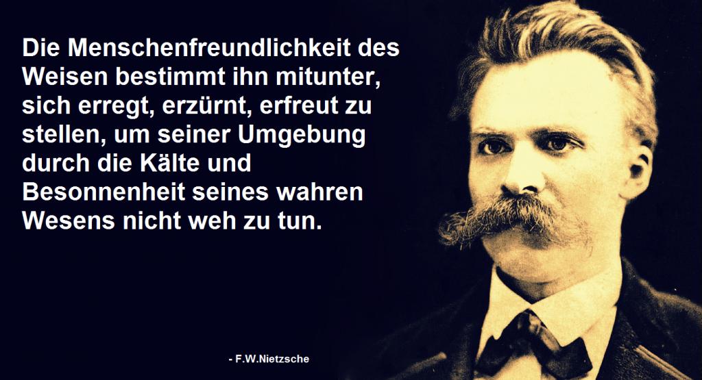 """Zitat von F.Nietzsche: """"Die Menschenfreundlichkeit des Weisen bestimmt ihn mitunter, sich erregt, erzürnt, erfreut zu stellen, um seiner Umgebung durch die Kälte und Besonnenheit seines wahren Wesens nicht weh zu tun."""""""