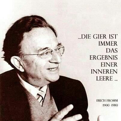 """Erich Fromm sagte: """"Die Gier ist immer das Ergebnis einer inneren Leere."""""""