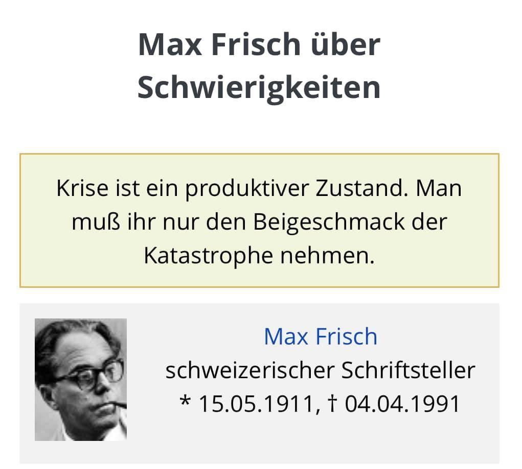 """Zitat von Max Frisch: """"Krise ist ein produktiver Zustand. Man muß ihr nur den Beigeschmack der Kathastrophe nehmen."""""""