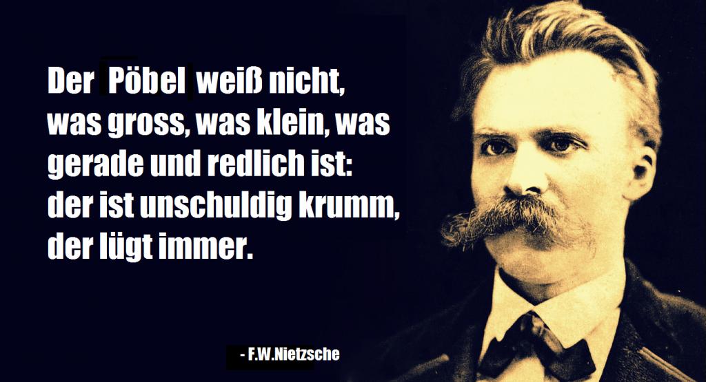 """F.Nietzsche Zitat: """"Der Pöbel weiß nicht, was gross, was klein, was gerade und redlich ist: der ist unschuldig krumm, der lügt immer."""""""