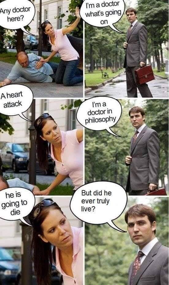 """Bilderwitz (mittelmäßiger Witz): Mann mit Herzattake liegt am Boden, eine Frau kniet neben ihm und ruft nach einem Doctor. Ein Doctor kommt vorbei und sagt: """"Ich bin ein Doctor of philosophy."""" Sie ruft, schnell, er ist am Sterben."""" Er aber fragt: """"Ja hat er den überhaupt jemals richtig gelebt?"""""""