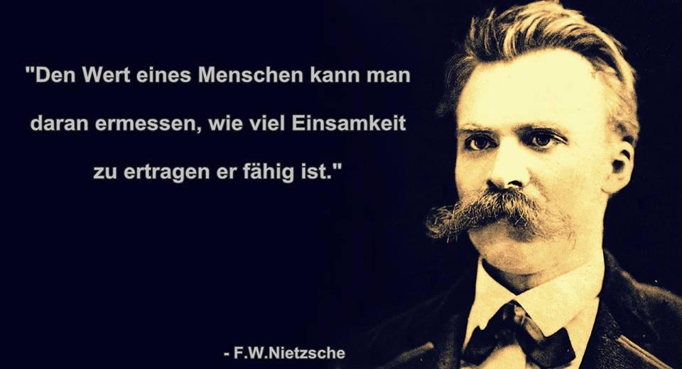 """""""Den Wert eines Menschen kann man daran ermessen, wie viel Einsamkeit zu ertragen er fähig ist."""" Hat F.W.Nietzsche so gesagt."""
