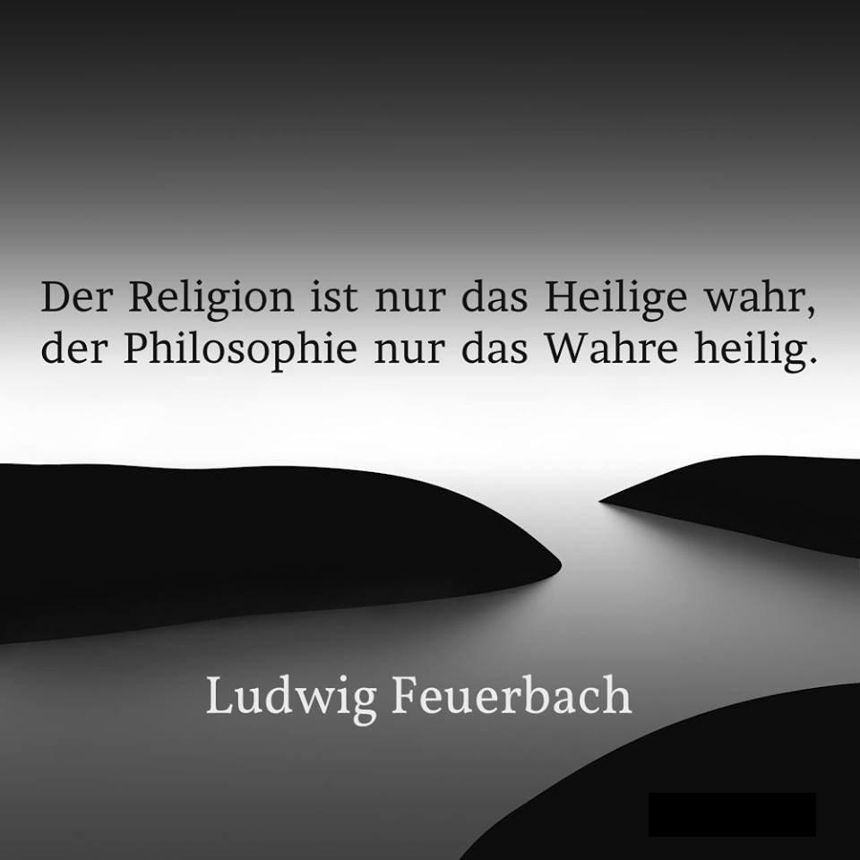 """""""Der Religion ist nur das Heilige wahr, der Philosophie nur das Wahre heilig."""" Zitiert nach Ludwig Feuerbach."""