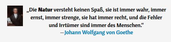 """Zitat von J.W. von Goethe: """"Die Natur versteht keinen Spaß, sie ist immer wahr, immer ernst, immer strenge, sie hat immer recht, und die Fehler und Irrtümer sind immer des Menschen."""""""